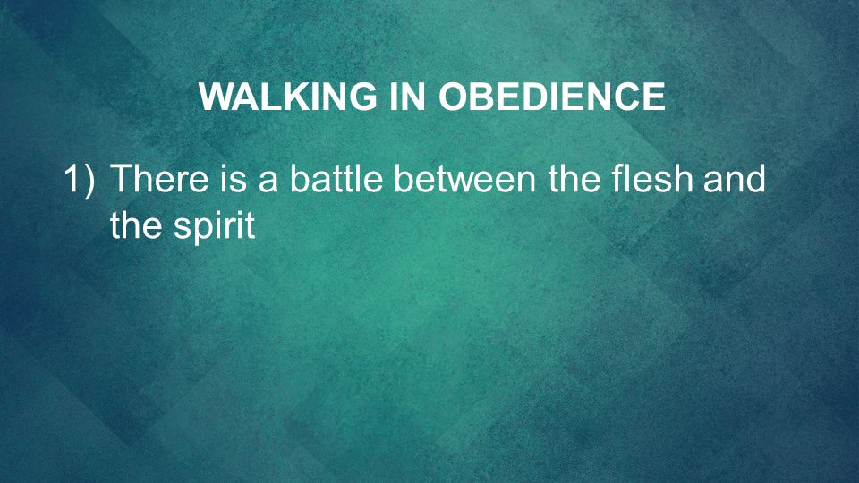 1)There is a battle between the flesh and the spirit WALKING IN OBEDIENCE