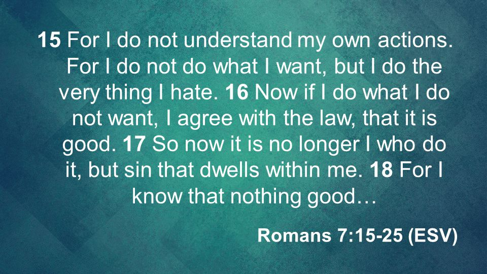 15 For I do not understand my own actions. For I do not do what I want, but I do the very thing I hate. 16 Now if I do what I do not want, I agree wit