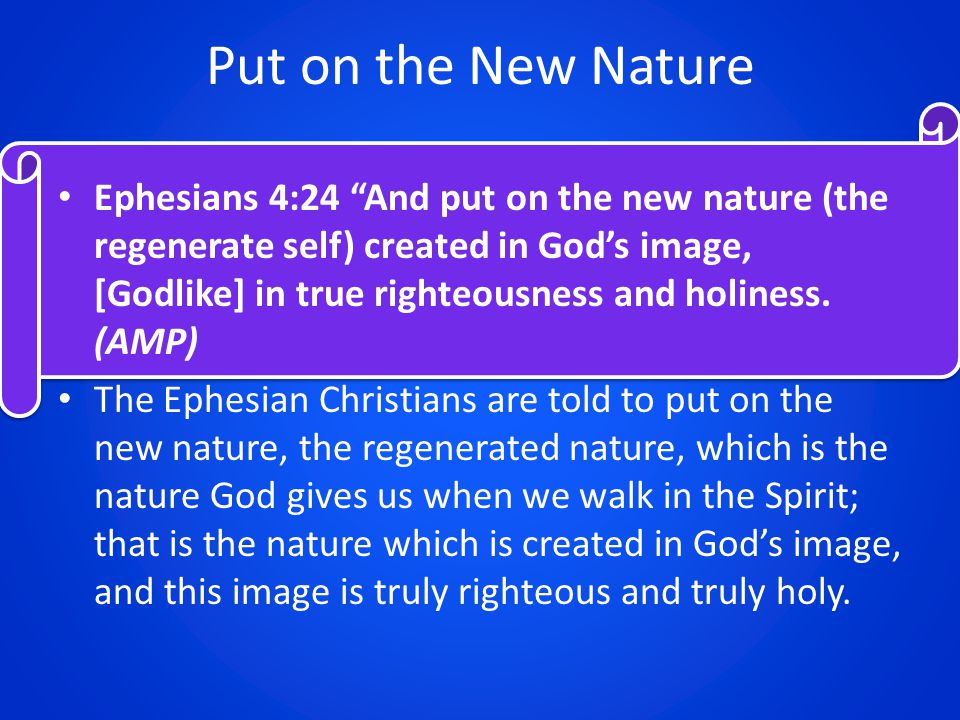 Put on the New Nature Ephesians 4:24 And put on the new nature (the regenerate self) created in God's image, [Godlike] in true righteousness and holiness.