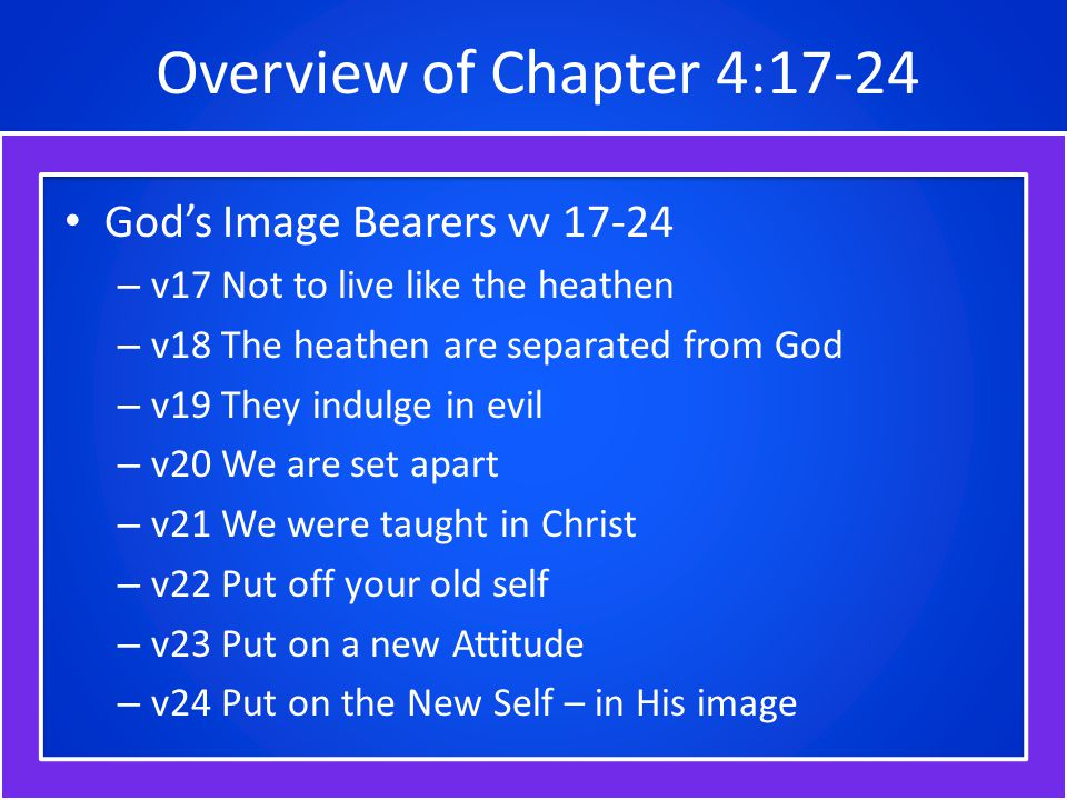 Overview of Chapter 4:17-24 God's Image Bearers vv 17-24 – v17 Not to live like the heathen – v18 The heathen are separated from God – v19 They indulge in evil – v20 We are set apart – v21 We were taught in Christ – v22 Put off your old self – v23 Put on a new Attitude – v24 Put on the New Self – in His image