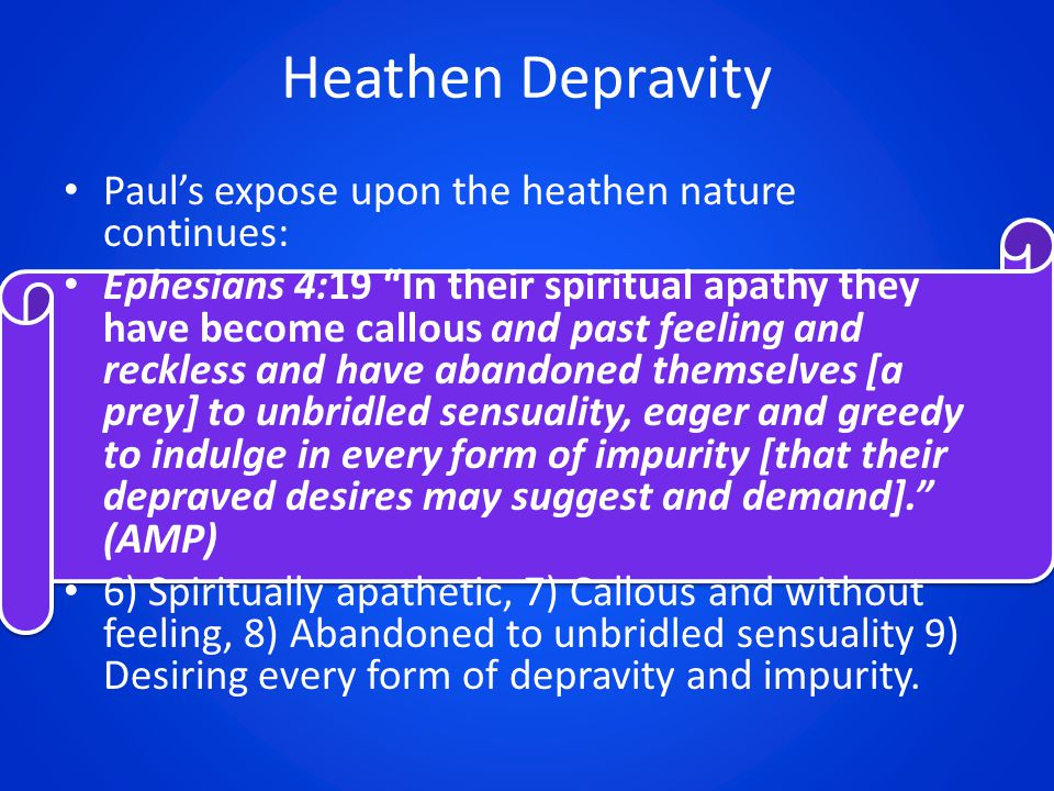 Heathen Depravity Paul's expose upon the heathen nature continues: Ephesians 4:19 In their spiritual apathy they have become callous and past feeling and reckless and have abandoned themselves [a prey] to unbridled sensuality, eager and greedy to indulge in every form of impurity [that their depraved desires may suggest and demand]. (AMP) 6) Spiritually apathetic, 7) Callous and without feeling, 8) Abandoned to unbridled sensuality 9) Desiring every form of depravity and impurity.