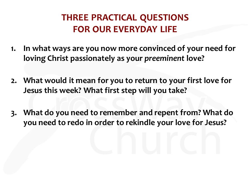 THREE PRACTICAL QUESTIONS FOR OUR EVERYDAY LIFE 1.In what ways are you now more convinced of your need for loving Christ passionately as your preeminent love.