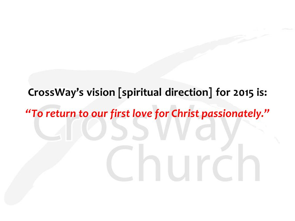 CrossWay's vision [spiritual direction] for 2015 is: To return to our first love for Christ passionately.