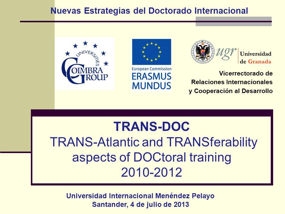 TRANS-DOC TRANS-Atlantic and TRANSferability aspects of DOCtoral training 2010-2012 Vicerrectorado de Relaciones Internacionales y Cooperación al Desarrollo Universidad Internacional Menéndez Pelayo Santander, 4 de julio de 2013 Nuevas Estrategias del Doctorado Internacional
