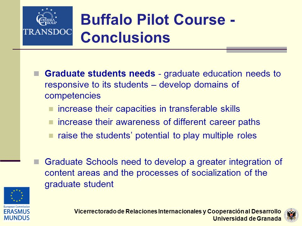 Vicerrectorado de Relaciones Internacionales y Cooperación al Desarrollo Universidad de Granada Graduate students needs - graduate education needs to responsive to its students – develop domains of competencies increase their capacities in transferable skills increase their awareness of different career paths raise the students' potential to play multiple roles Graduate Schools need to develop a greater integration of content areas and the processes of socialization of the graduate student Buffalo Pilot Course - Conclusions