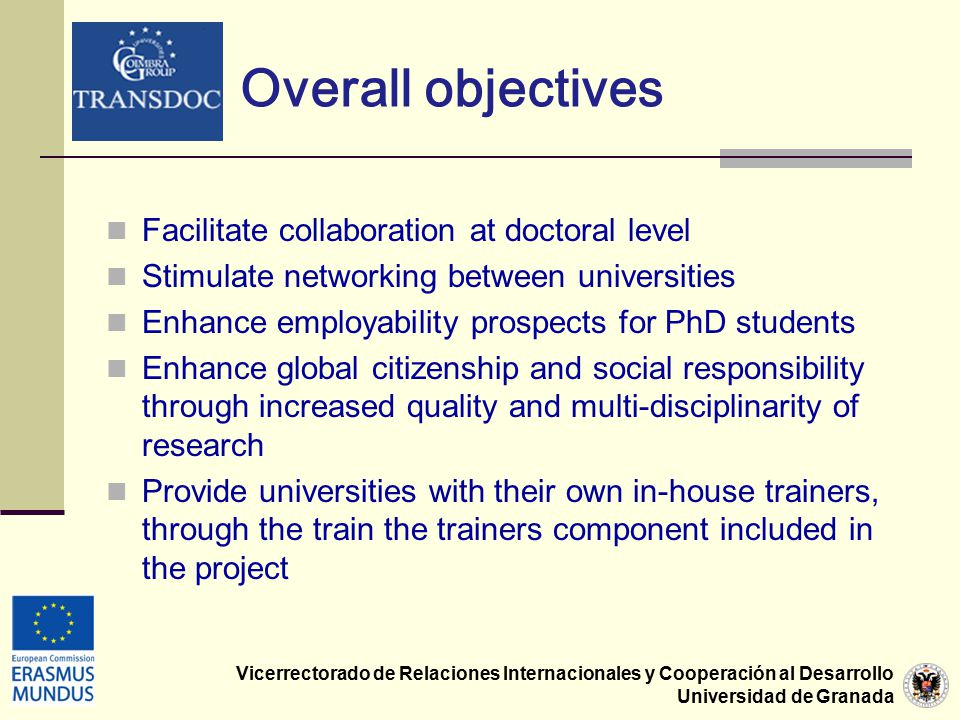 Vicerrectorado de Relaciones Internacionales y Cooperación al Desarrollo Universidad de Granada Overall objectives Facilitate collaboration at doctoral level Stimulate networking between universities Enhance employability prospects for PhD students Enhance global citizenship and social responsibility through increased quality and multi-disciplinarity of research Provide universities with their own in-house trainers, through the train the trainers component included in the project
