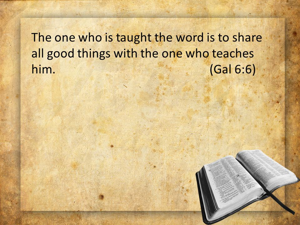 The one who is taught the word is to share all good things with the one who teaches him. (Gal 6:6)