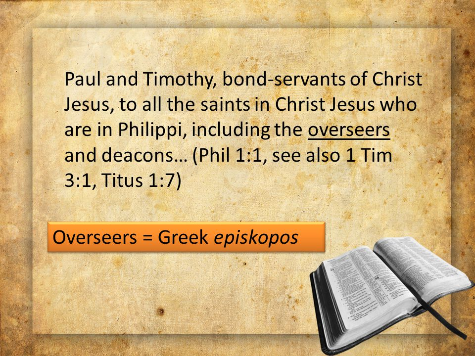Paul and Timothy, bond-servants of Christ Jesus, to all the saints in Christ Jesus who are in Philippi, including the overseers and deacons… (Phil 1:1, see also 1 Tim 3:1, Titus 1:7) Overseers = Greek episkopos