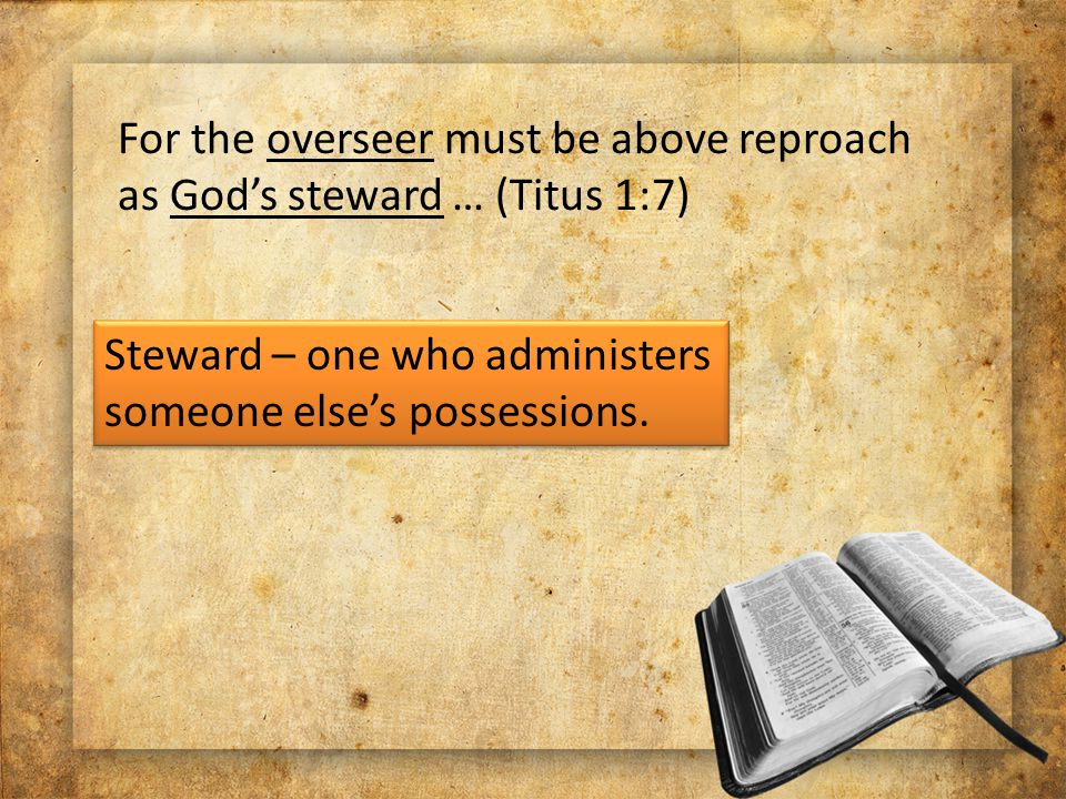 For the overseer must be above reproach as God's steward … (Titus 1:7) Steward – one who administers someone else's possessions.