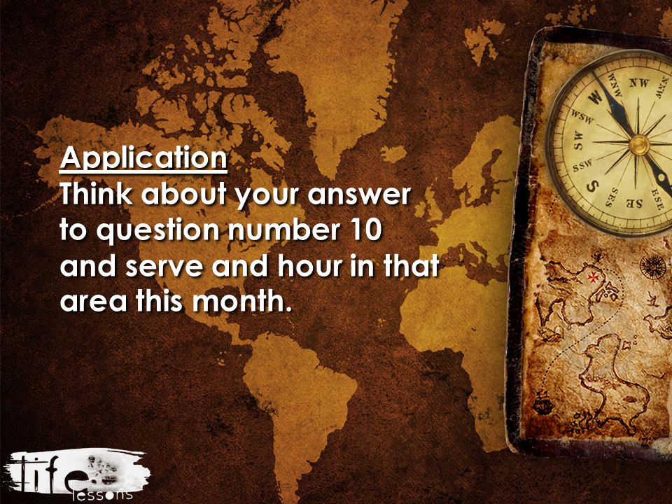 Application Think about your answer to question number 10 and serve and hour in that area this month.
