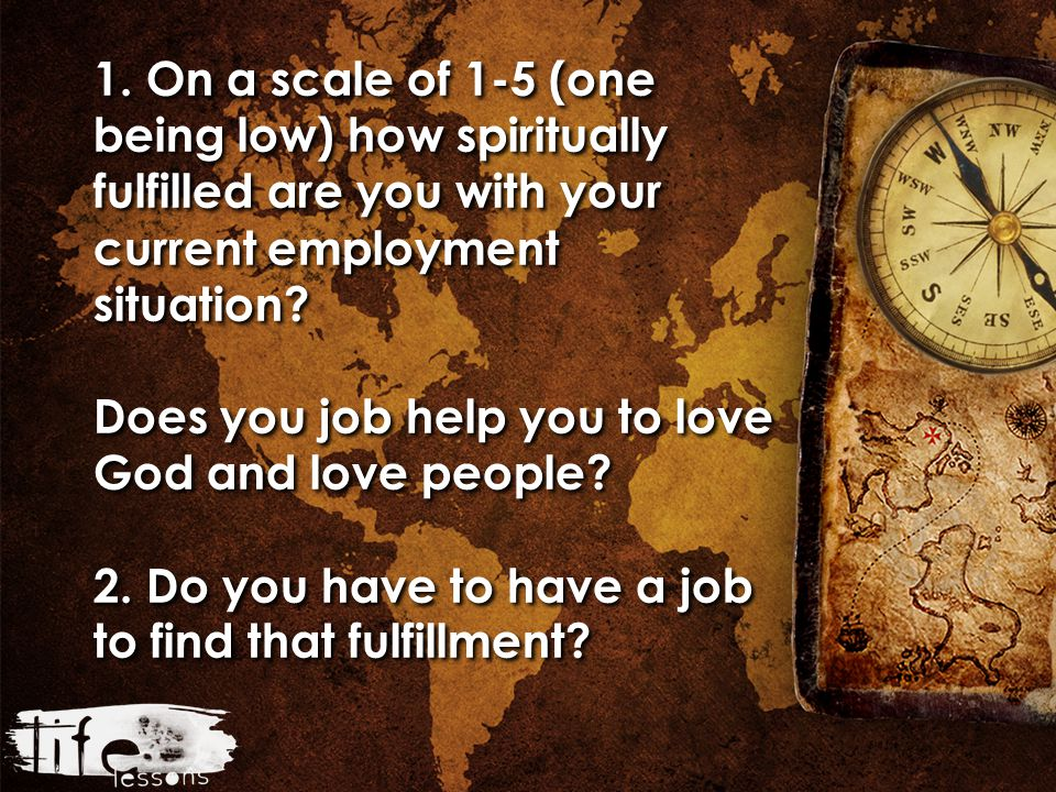 1. On a scale of 1-5 (one being low) how spiritually fulfilled are you with your current employment situation? Does you job help you to love God and l