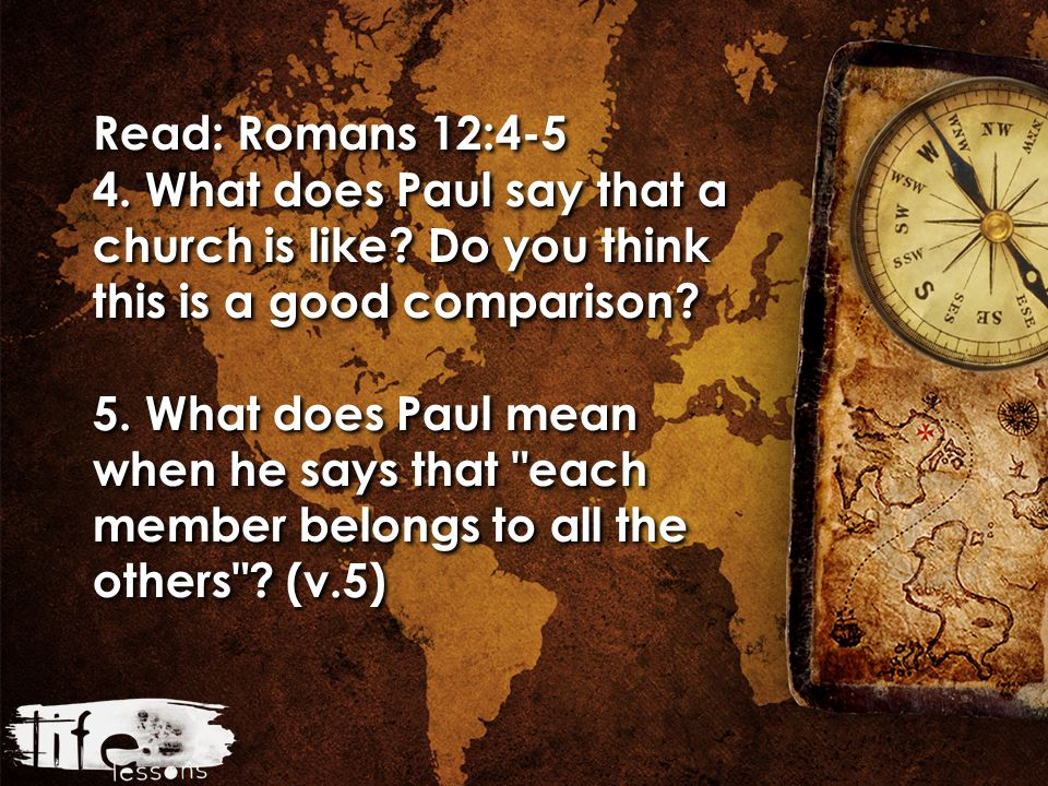 Read: Romans 12:4-5 4. What does Paul say that a church is like.