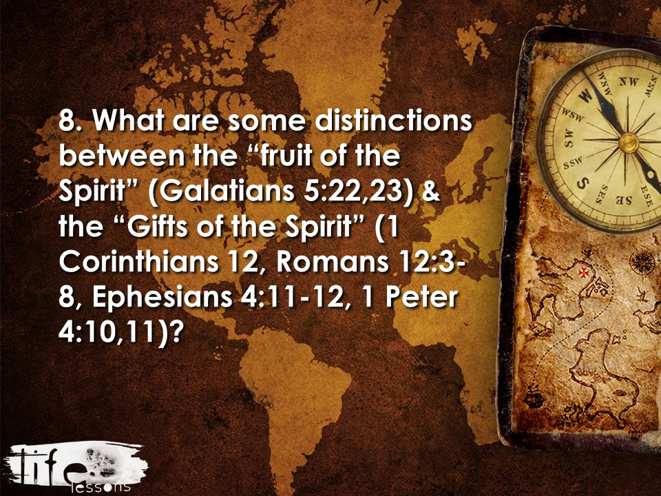 "8. What are some distinctions between the ""fruit of the Spirit"" (Galatians 5:22,23) & the ""Gifts of the Spirit"" (1 Corinthians 12, Romans 12:3- 8, Eph"