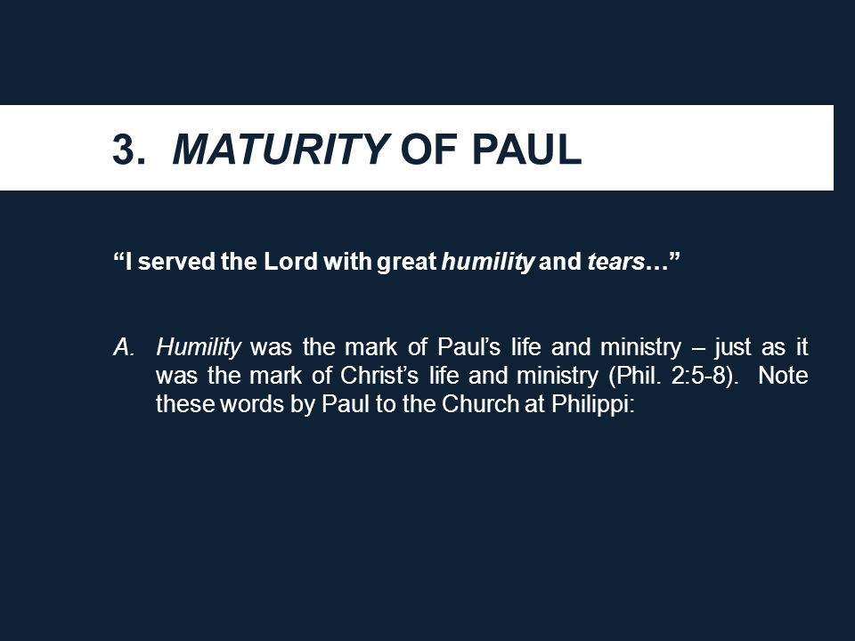 "3. MATURITY OF PAUL ""I served the Lord with great humility and tears…"" A.Humility was the mark of Paul's life and ministry – just as it was the mark o"