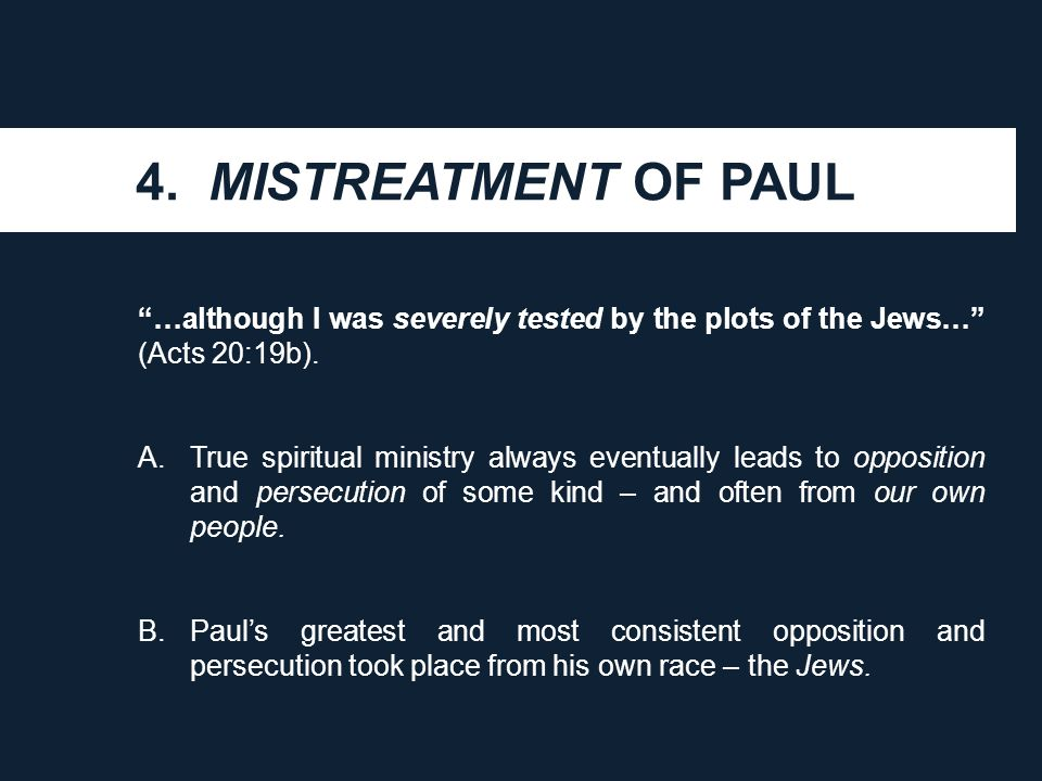 "4. MISTREATMENT OF PAUL ""…although I was severely tested by the plots of the Jews…"" (Acts 20:19b). A.True spiritual ministry always eventually leads t"