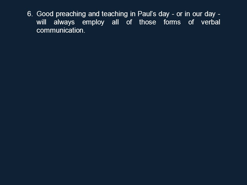 6.Good preaching and teaching in Paul's day - or in our day - will always employ all of those forms of verbal communication.