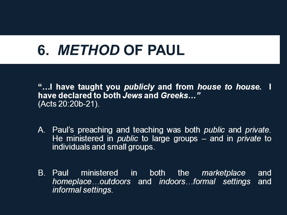 "6. METHOD OF PAUL ""…I have taught you publicly and from house to house. I have declared to both Jews and Greeks…"" (Acts 20:20b-21). A.Paul's preaching"