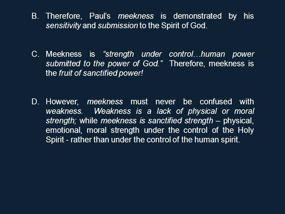 "B.Therefore, Paul's meekness is demonstrated by his sensitivity and submission to the Spirit of God. C.Meekness is ""strength under control…human power"