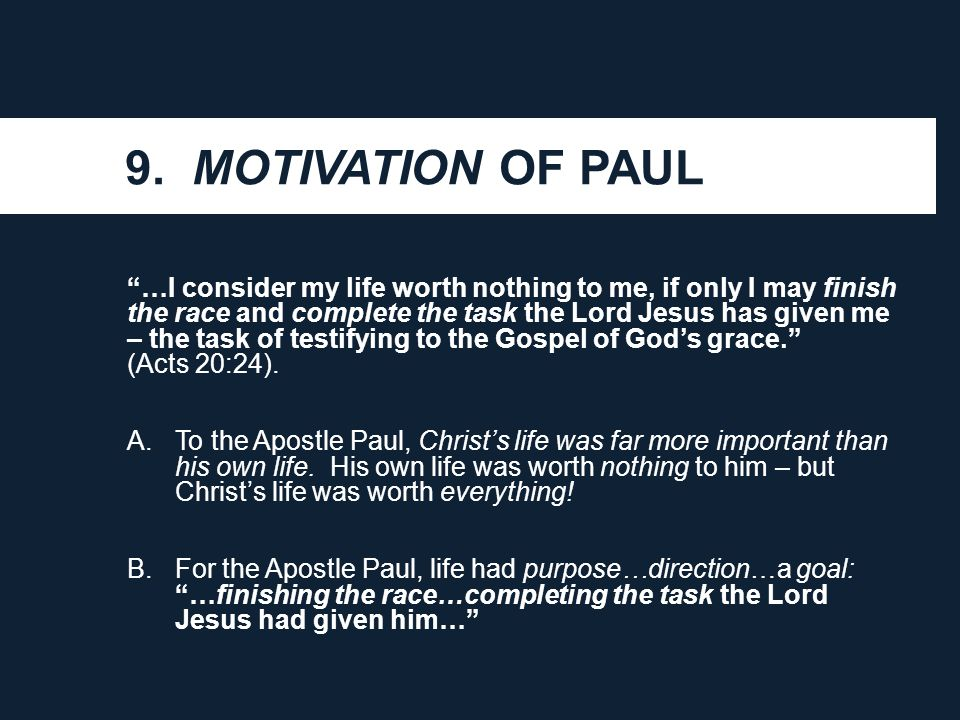 "9. MOTIVATION OF PAUL ""…I consider my life worth nothing to me, if only I may finish the race and complete the task the Lord Jesus has given me – the"