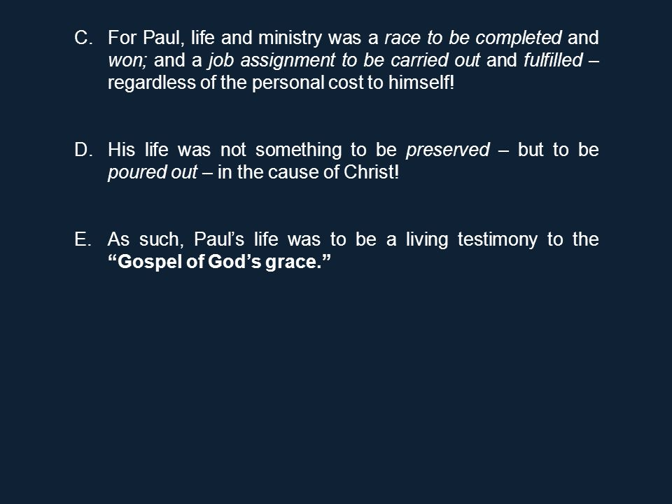 C.For Paul, life and ministry was a race to be completed and won; and a job assignment to be carried out and fulfilled – regardless of the personal co