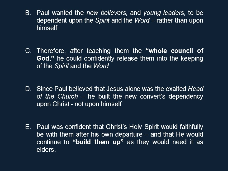 B.Paul wanted the new believers, and young leaders, to be dependent upon the Spirit and the Word – rather than upon himself. C.Therefore, after teachi