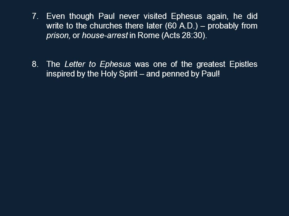 7.Even though Paul never visited Ephesus again, he did write to the churches there later (60 A.D.) – probably from prison, or house-arrest in Rome (Acts 28:30).