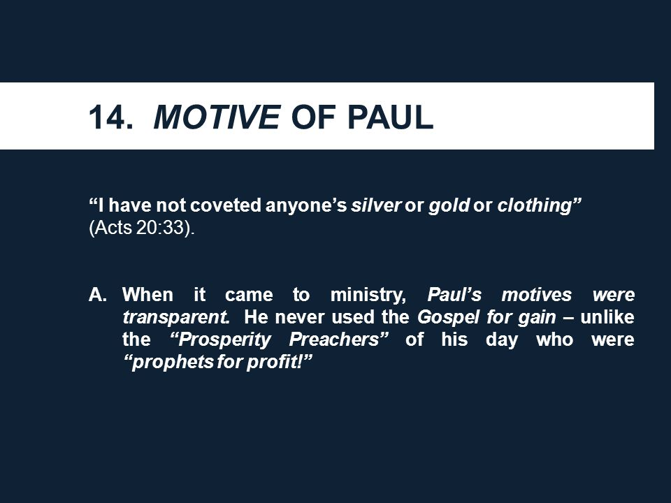 B.He could honestly say that he had not coveted anyone's silver, or gold, or clothing. C.This was a theme that Paul could boast of before all of the churches he planted – not just before the elders of the church at Ephesus.