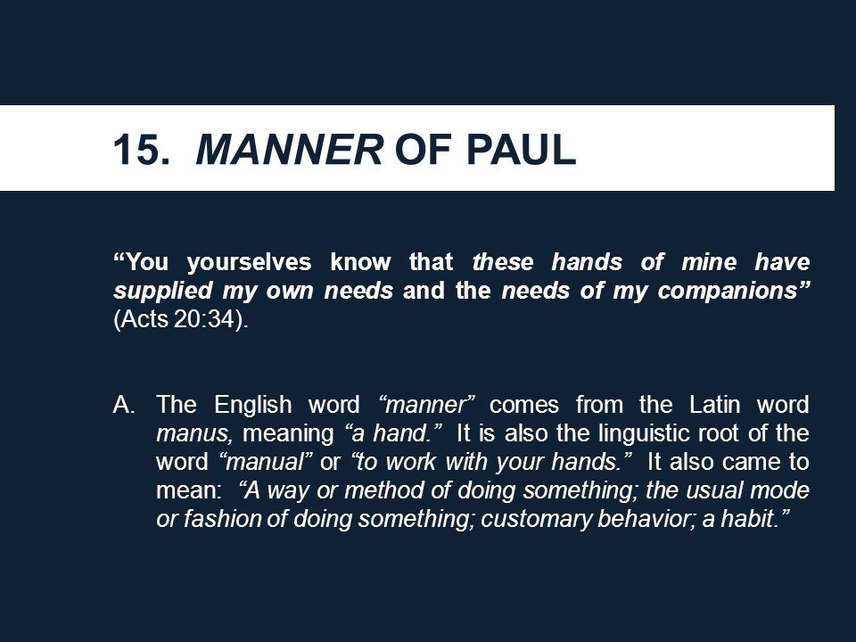 "15. MANNER OF PAUL ""You yourselves know that these hands of mine have supplied my own needs and the needs of my companions"" (Acts 20:34). A.The Englis"