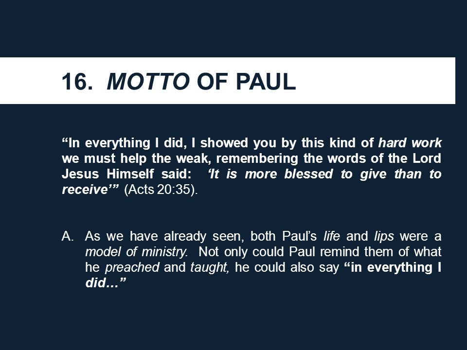 "16. MOTTO OF PAUL ""In everything I did, I showed you by this kind of hard work we must help the weak, remembering the words of the Lord Jesus Himself"