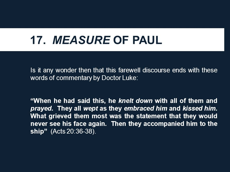 "17. MEASURE OF PAUL Is it any wonder then that this farewell discourse ends with these words of commentary by Doctor Luke: ""When he had said this, he"