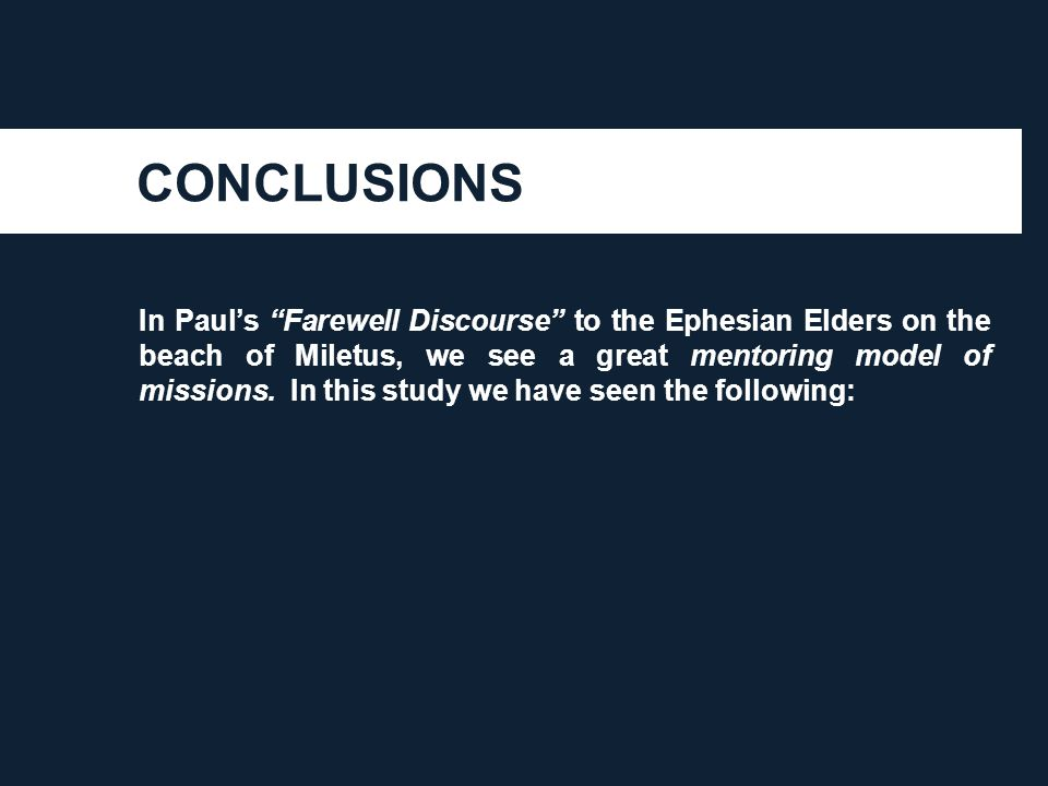 "CONCLUSIONS In Paul's ""Farewell Discourse"" to the Ephesian Elders on the beach of Miletus, we see a great mentoring model of missions. In this study w"