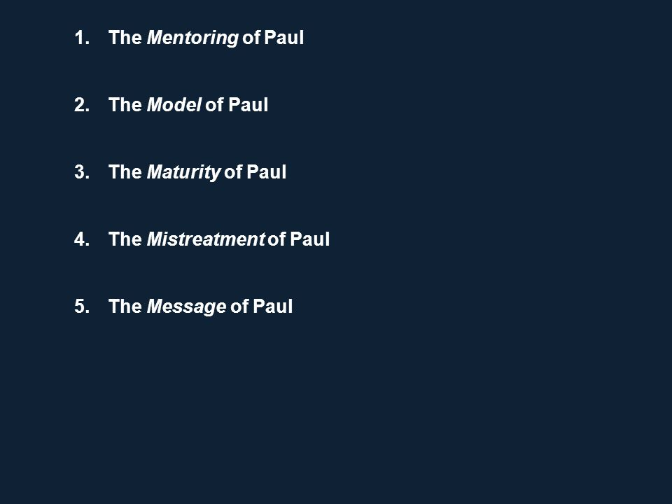 1.The Mentoring of Paul 2.The Model of Paul 3.The Maturity of Paul 4.The Mistreatment of Paul 5.The Message of Paul