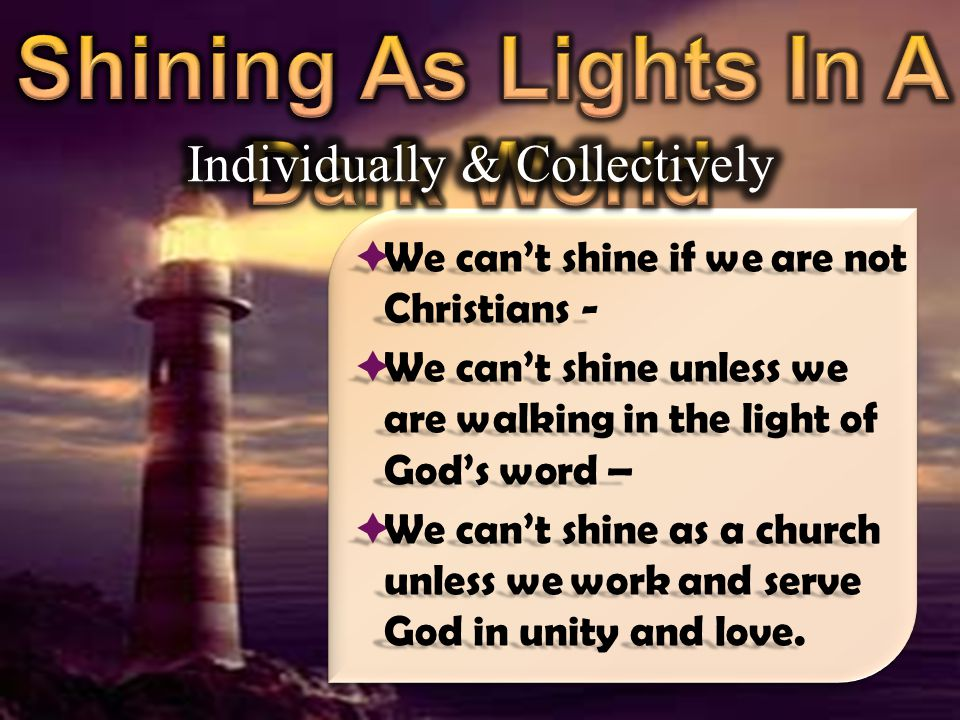 We can't shine if we are not Christians -  We can't shine unless we are walking in the light of God's word –  We can't shine as a church unless we work and serve God in unity and love.
