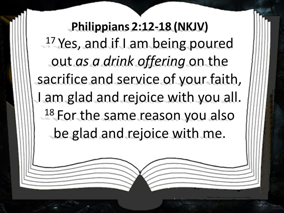 Philippians 2:12-18 (NKJV) 17 Yes, and if I am being poured out as a drink offering on the sacrifice and service of your faith, I am glad and rejoice with you all.
