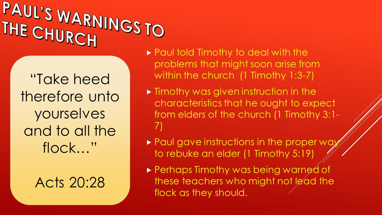  Paul told Timothy to deal with the problems that might soon arise from within the church (1 Timothy 1:3-7)  Timothy was given instruction in the characteristics that he ought to expect from elders of the church (1 Timothy 3:1- 7)  Paul gave instructions in the proper way to rebuke an elder (1 Timothy 5:19)  Perhaps Timothy was being warned of these teachers who might not lead the flock as they should.
