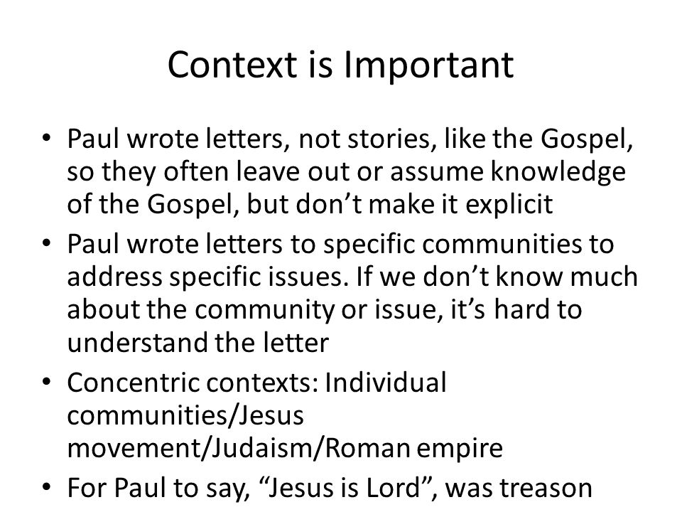 Context is Important Paul wrote letters, not stories, like the Gospel, so they often leave out or assume knowledge of the Gospel, but don't make it ex
