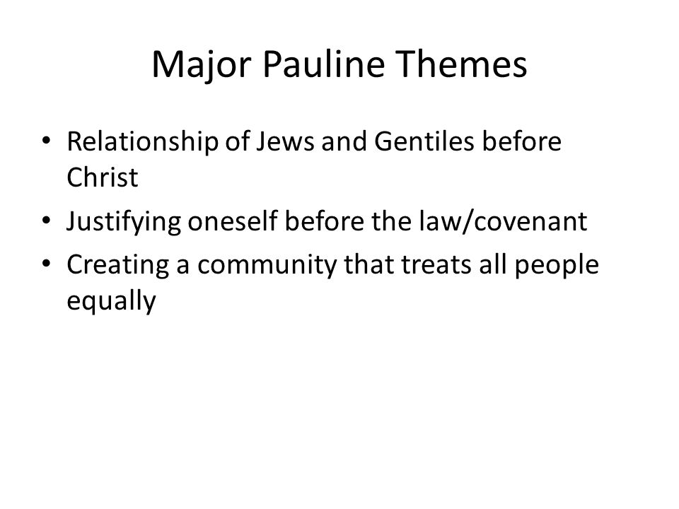 Major Pauline Themes Relationship of Jews and Gentiles before Christ Justifying oneself before the law/covenant Creating a community that treats all people equally