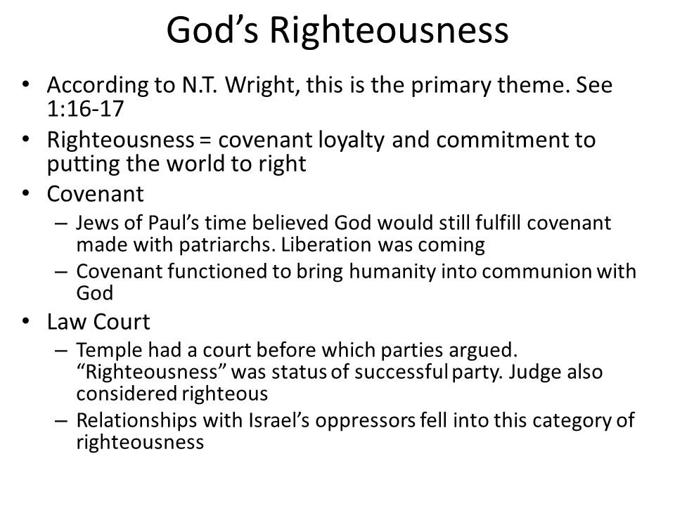 God's Righteousness According to N.T. Wright, this is the primary theme. See 1:16-17 Righteousness = covenant loyalty and commitment to putting the wo
