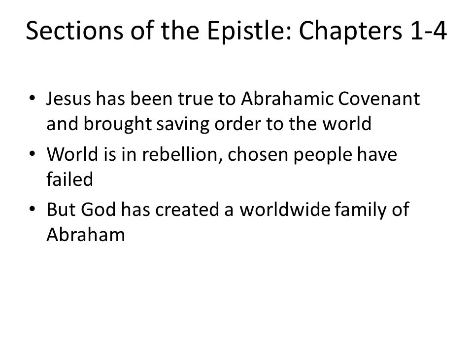 Sections of the Epistle: Chapters 1-4 Jesus has been true to Abrahamic Covenant and brought saving order to the world World is in rebellion, chosen pe