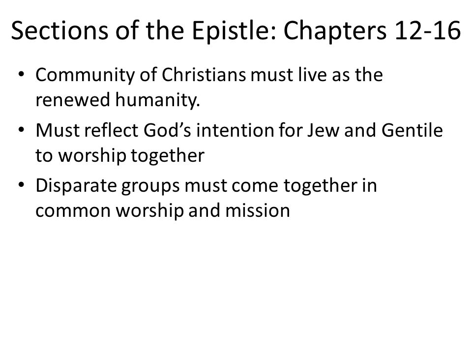 Sections of the Epistle: Chapters 12-16 Community of Christians must live as the renewed humanity.