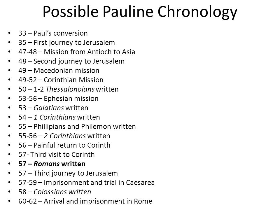 Possible Pauline Chronology 33 – Paul's conversion 35 – First journey to Jerusalem 47-48 – Mission from Antioch to Asia 48 – Second journey to Jerusalem 49 – Macedonian mission 49-52 – Corinthian Mission 50 – 1-2 Thessalonoians written 53-56 – Ephesian mission 53 – Galatians written 54 – 1 Corinthians written 55 – Phillipians and Philemon written 55-56 – 2 Corinthians written 56 – Painful return to Corinth 57- Third visit to Corinth 57 – Romans written 57 – Third journey to Jerusalem 57-59 – Imprisonment and trial in Caesarea 58 – Colossians written 60-62 – Arrival and imprisonment in Rome