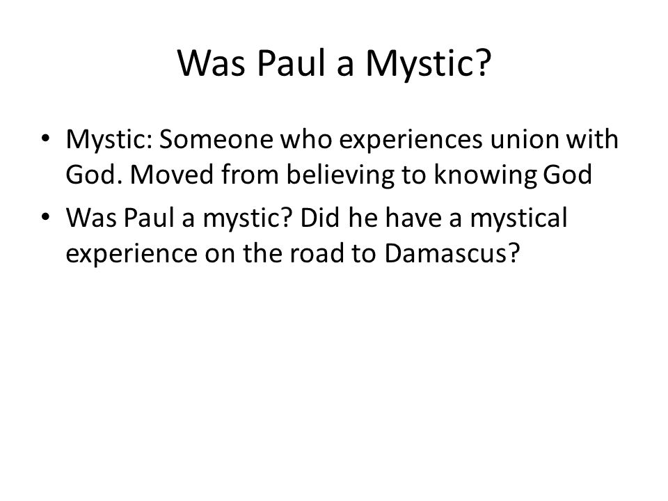 Was Paul a Mystic? Mystic: Someone who experiences union with God. Moved from believing to knowing God Was Paul a mystic? Did he have a mystical exper