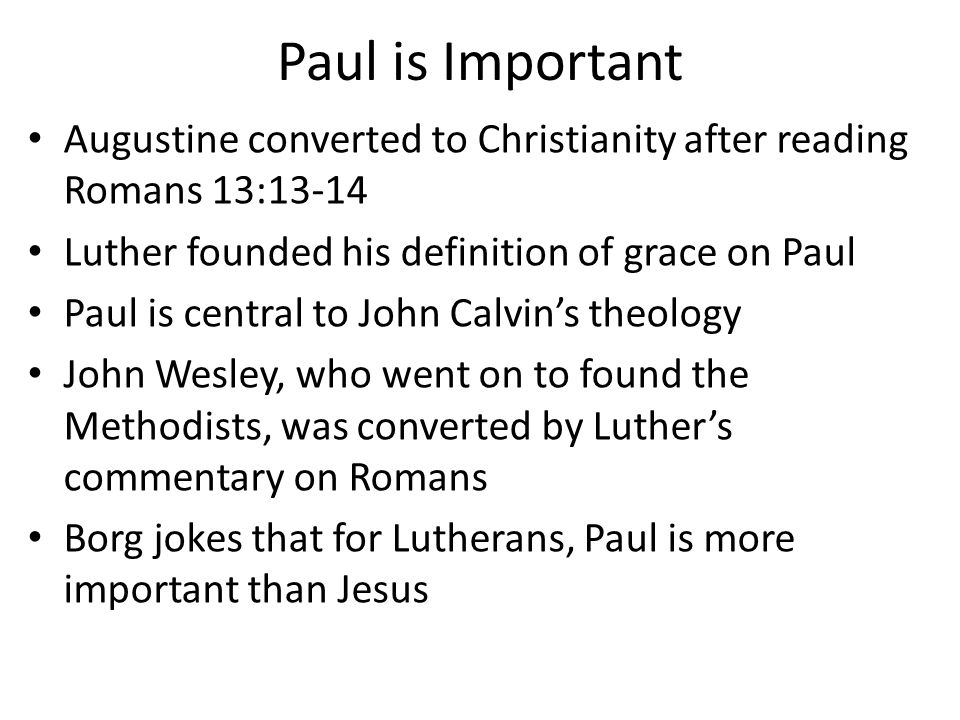 Paul is Important Augustine converted to Christianity after reading Romans 13:13-14 Luther founded his definition of grace on Paul Paul is central to John Calvin's theology John Wesley, who went on to found the Methodists, was converted by Luther's commentary on Romans Borg jokes that for Lutherans, Paul is more important than Jesus