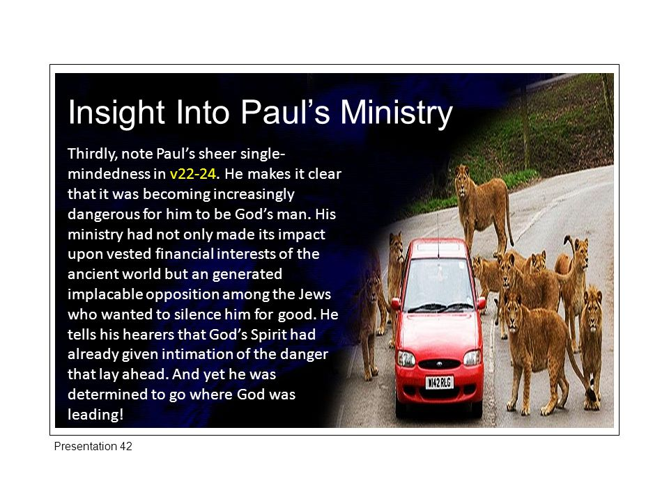 Insight Into Paul's Ministry Thirdly, note Paul's sheer single- mindedness in v22-24.
