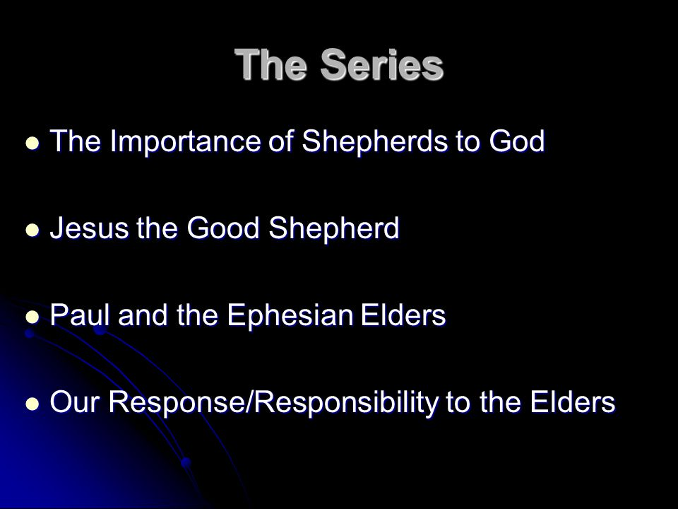 The Series The Importance of Shepherds to God The Importance of Shepherds to God Jesus the Good Shepherd Jesus the Good Shepherd Paul and the Ephesian Elders Paul and the Ephesian Elders Our Response/Responsibility to the Elders Our Response/Responsibility to the Elders