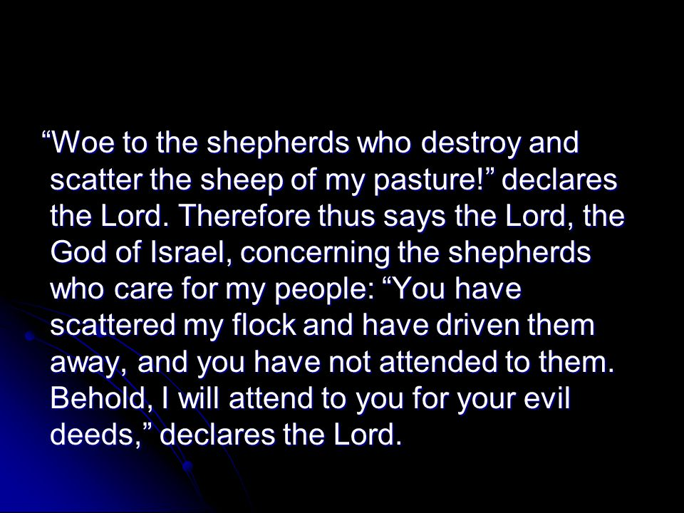 Woe to the shepherds who destroy and scatter the sheep of my pasture! declares the Lord.