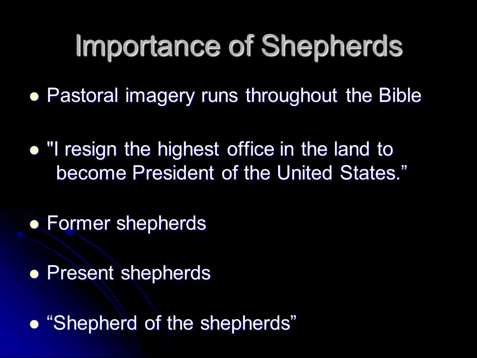 Importance of Shepherds Pastoral imagery runs throughout the Bible Pastoral imagery runs throughout the Bible I resign the highest office in the land to become President of the United States. I resign the highest office in the land to become President of the United States. Former shepherds Former shepherds Present shepherds Present shepherds Shepherd of the shepherds Shepherd of the shepherds