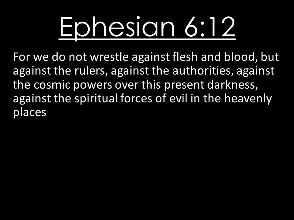 Ephesian 6:12 For we do not wrestle against flesh and blood, but against the rulers, against the authorities, against the cosmic powers over this present darkness, against the spiritual forces of evil in the heavenly places
