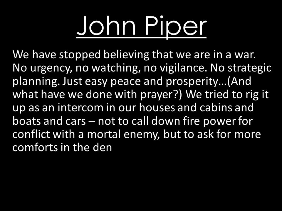 John Piper We have stopped believing that we are in a war.