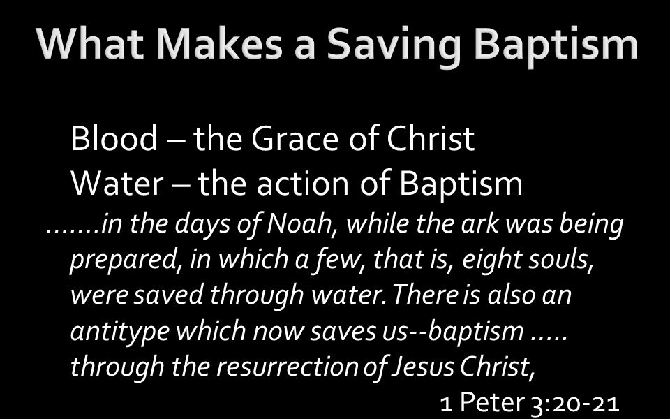 Blood – the Grace of Christ Water – the action of Baptism …….in the days of Noah, while the ark was being prepared, in which a few, that is, eight souls, were saved through water.